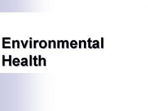 Environmental Health Environmental health relates to the impact