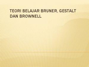 TEORI BELAJAR BRUNER GESTALT DAN BROWNELL TEORI BELAJAR