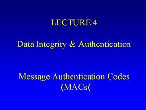 LECTURE 4 Data Integrity Authentication Message Authentication Codes