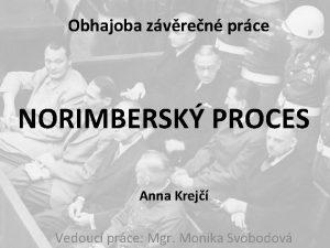 Obhajoba zvren prce NORIMBERSK PROCES Anna Krej Vedouc