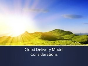 Cloud Delivery Model Considerations Cloud Delivery Models Cloud
