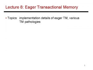 Lecture 8 Eager Transactional Memory Topics implementation details