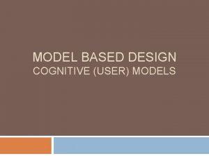 MODEL BASED DESIGN COGNITIVE USER MODELS Cognitive Models