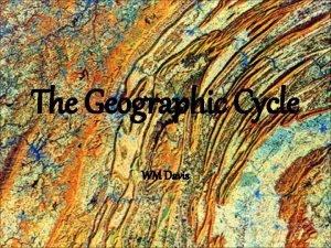 The Geographic Cycle WM Davis William Morris Davis
