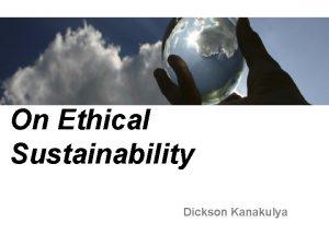 On Ethical Sustainability Dickson Kanakulya Objectives Generate the