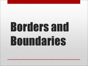 Borders and Boundaries Borders are boundaries between states