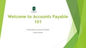 Welcome to Accounts Payable 101 Presented by Accounts