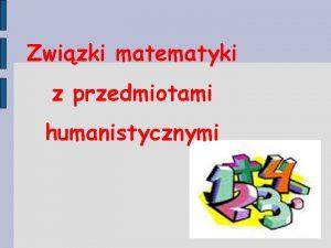 Zwizki matematyki z przedmiotami humanistycznymi Zwizki matematyki z