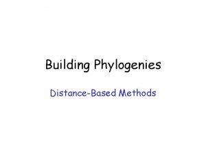 Building Phylogenies DistanceBased Methods Methods Distancebased Parsimony Maximum