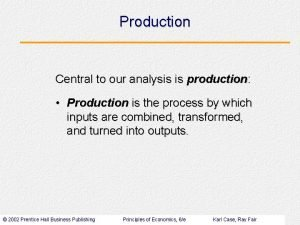 Production Central to our analysis is production Production
