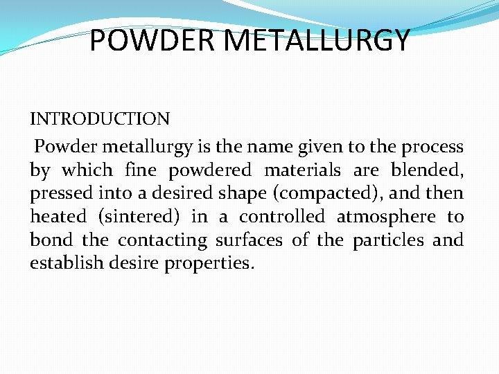 POWDER METALLURGY INTRODUCTION Powder metallurgy is the name