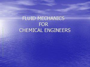 FLUID MECHANICS FOR CHEMICAL ENGINEERS Introduction Fluid mechanics