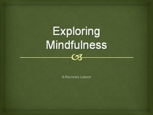Exploring Mindfulness A Recovery Lesson Introduction o Mindfulness