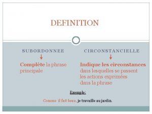 DEFINITION SUBORDONNEE Complte la phrase principale CIRCONSTANCIELLE Indique