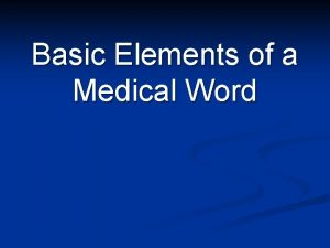 Basic Elements of a Medical Word Word Roots