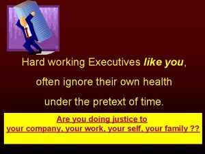 Hard working Executives like you often ignore their