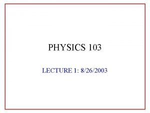 PHYSICS 103 LECTURE 1 8262003 PHYSICS 103 Lecture