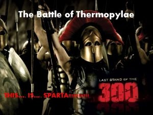 The Battle of Thermopylae THIS SPARTA The Battle