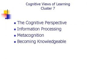 Cognitive Views of Learning Cluster 7 The Cognitive