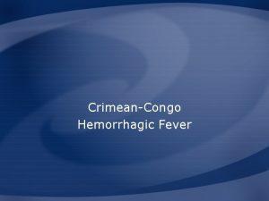 CrimeanCongo Hemorrhagic Fever Overview Organism History Epidemiology Transmission