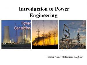 Introduction to Power Engineering Teacher Name Muhammad Saqib