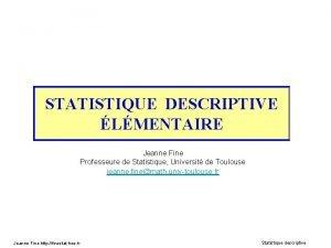 STATISTIQUE DESCRIPTIVE LMENTAIRE Jeanne Fine Professeure de Statistique