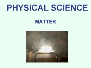 PHYSICAL SCIENCE MATTER CLASSES OF MATTER Matter is
