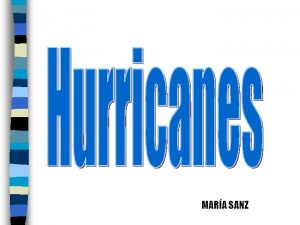 MARA SANZ Introduction to hurricanes Hurricanes are the