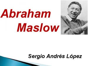 Abraham Maslow Sergio Andrs Lpez Abraham Harold Maslow