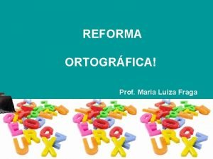 REFORMA ORTOGRFICA Prof Maria Luiza Fraga A partir