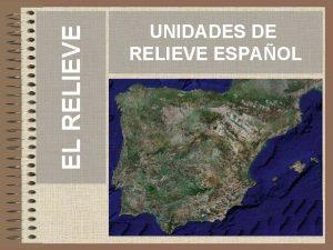 EL RELIEVE UNIDADES DE RELIEVE ESPAOL INTRODUCCIN El