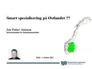Smart spesialisering p stlandet Jon Petter Arntzen Sekretariatsleder