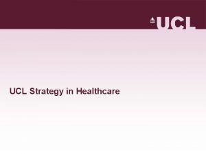 UCL Strategy in Healthcare UCLs approach to healthcare