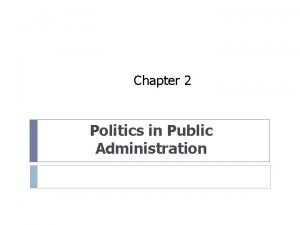 Chapter 2 Politics in Public Administration Politics is