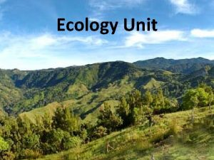 Ecology Unit Ecology Ecology is the study of