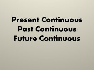 Present Continuous Past Continuous Future Continuous Present Continuous