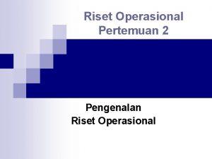 Riset Operasional Pertemuan 2 Pengenalan Riset Operasional Pendahuluan