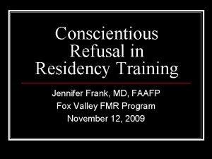 Conscientious Refusal in Residency Training Jennifer Frank MD