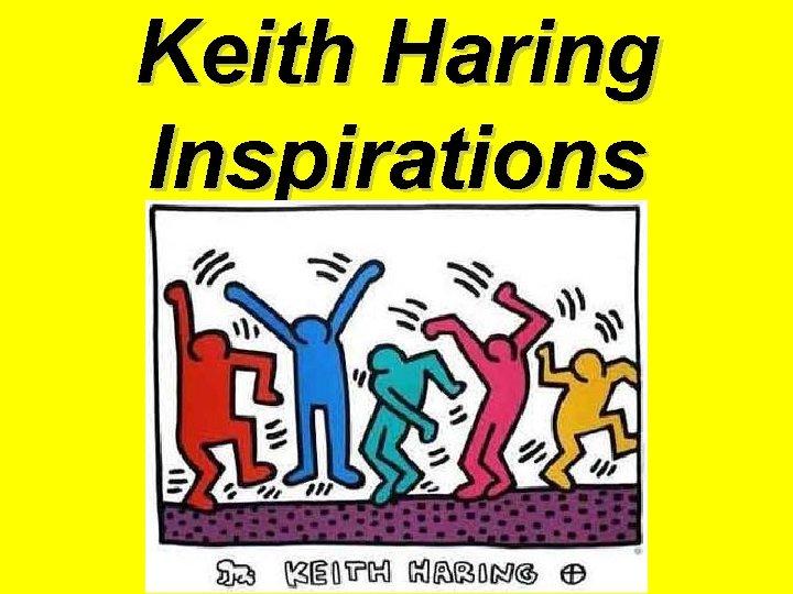 Keith Haring Inspirations Keith Haring Keith Haring was