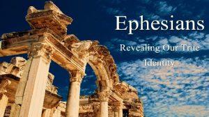 Ephesians Revealing our True identity Ephesians Purpose Reveal