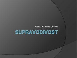 Michal a Tom Odstril SUPRAVODIVOST Obsah Historie Supravodie