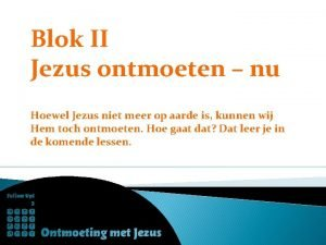 Blok II Jezus ontmoeten nu Hoewel Jezus niet