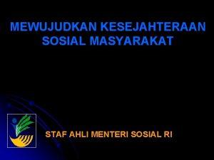 MEWUJUDKAN KESEJAHTERAAN SOSIAL MASYARAKAT STAF AHLI MENTERI SOSIAL