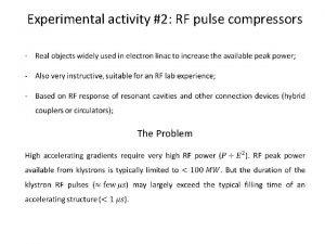Experimental activity 2 RF pulse compressors The Idea