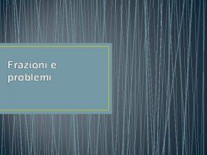 Frazioni e problemi I problemi con le frazioni
