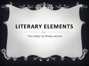LITERARY ELEMENTS The Lottery by Shirley Jackson LITERARY