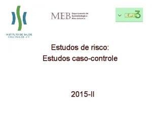 Estudos de risco Estudos casocontrole 2015 II Tipo