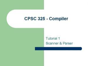 CPSC 325 Compiler Tutorial 1 Scanner Parser Scanner