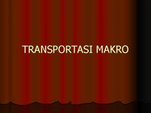 TRANSPORTASI MAKRO SISTEM TRANSPORTASI MAKRO Sistem yang terbentuk