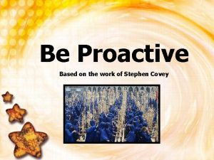 Be Proactive Based on the work of Stephen